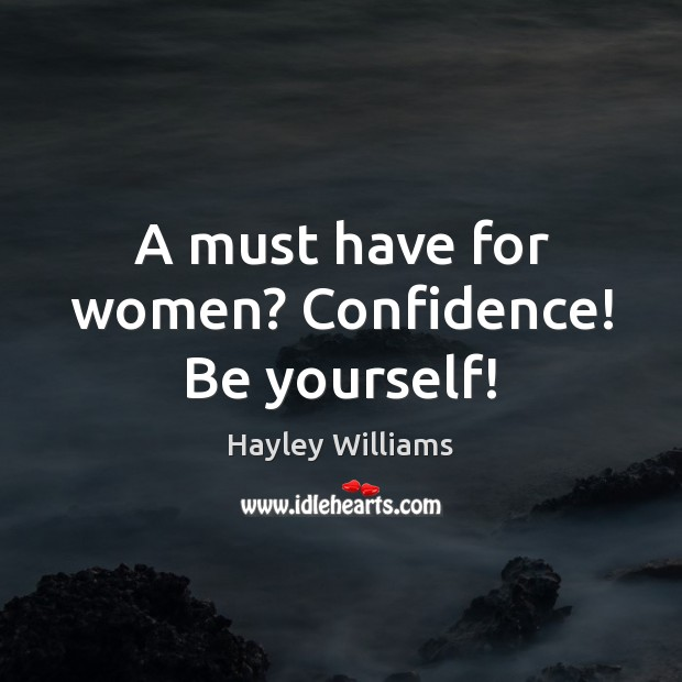 A must have for women? Confidence! Be yourself! Hayley Williams Picture Quote