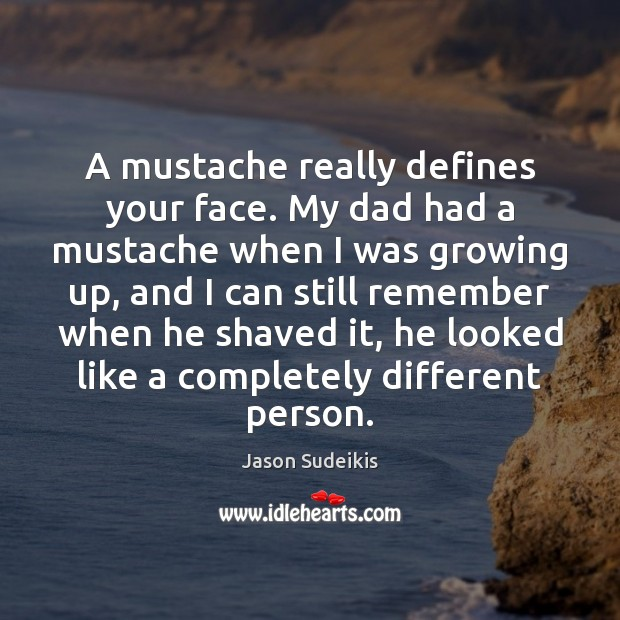 A mustache really defines your face. My dad had a mustache when Jason Sudeikis Picture Quote