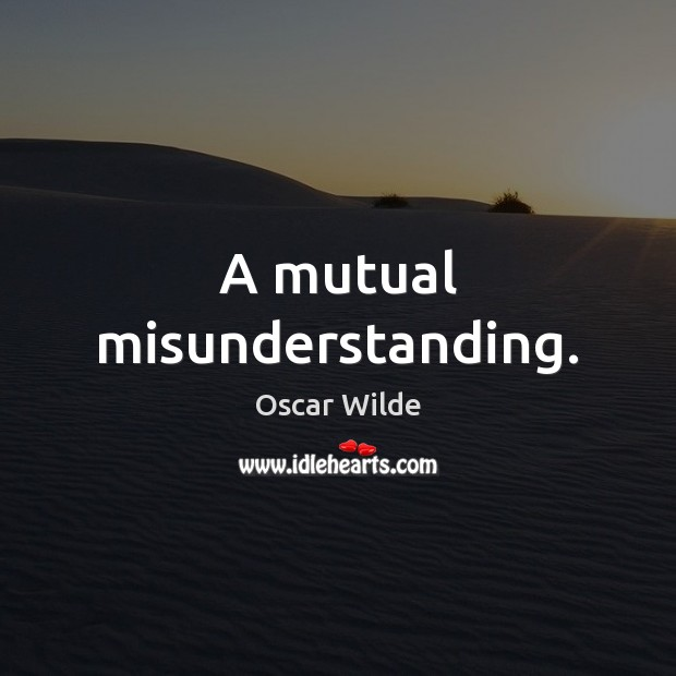 A mutual misunderstanding. Oscar Wilde Picture Quote