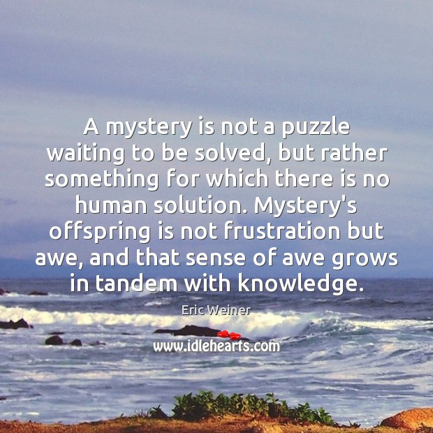 A mystery is not a puzzle waiting to be solved, but rather Eric Weiner Picture Quote