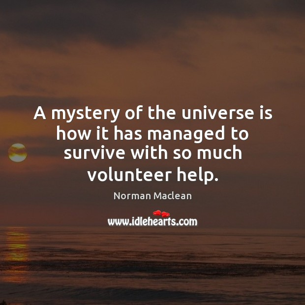 A mystery of the universe is how it has managed to survive with so much volunteer help. Norman Maclean Picture Quote