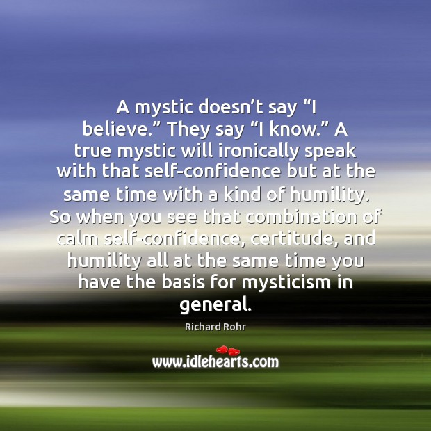 """A mystic doesn't say """"I believe."""" They say """"I know."""" A Richard Rohr Picture Quote"""