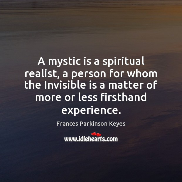 A mystic is a spiritual realist, a person for whom the Invisible Image
