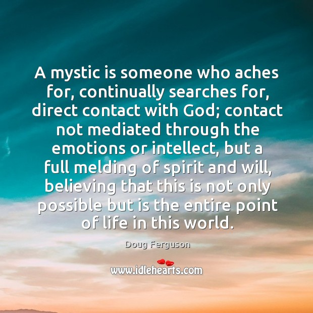 A mystic is someone who aches for, continually searches for, direct contact Image