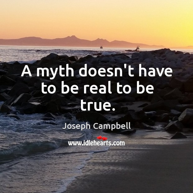 A myth doesn't have to be real to be true. Image