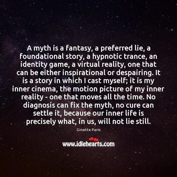 A myth is a fantasy, a preferred lie, a foundational story, a Image