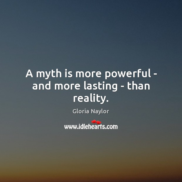 A myth is more powerful – and more lasting – than reality. Gloria Naylor Picture Quote