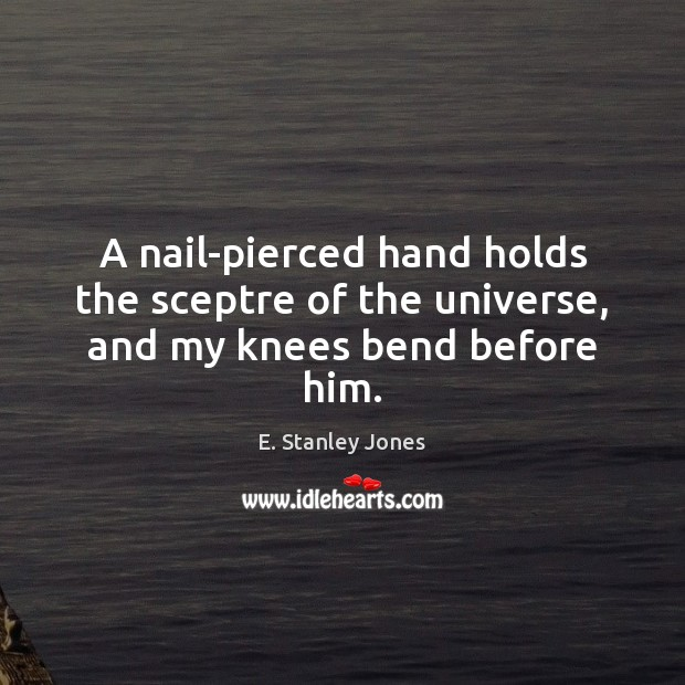 A nail-pierced hand holds the sceptre of the universe, and my knees bend before him. E. Stanley Jones Picture Quote
