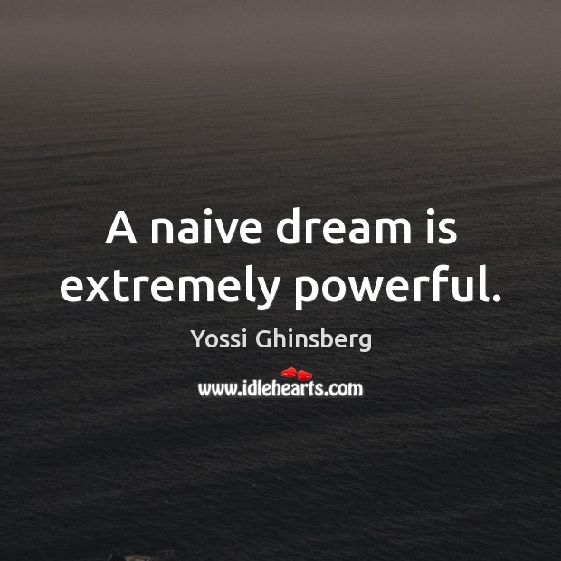 A naive dream is extremely powerful. Dream Quotes Image