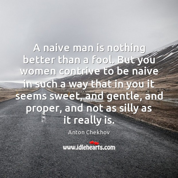 A naive man is nothing better than a fool. But you women Anton Chekhov Picture Quote
