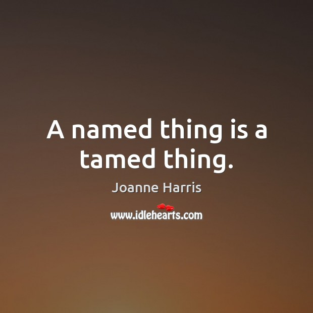 A named thing is a tamed thing. Joanne Harris Picture Quote