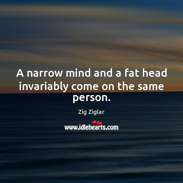 A narrow mind and a fat head invariably come on the same person. Image