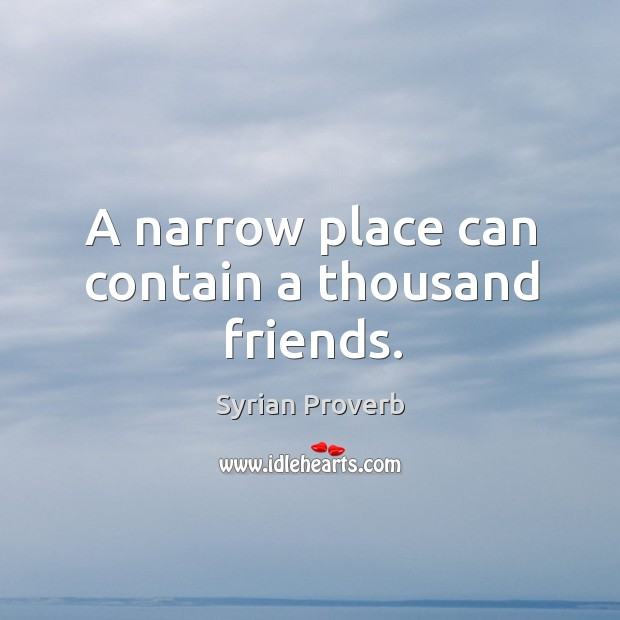 Image, A narrow place can contain a thousand friends.