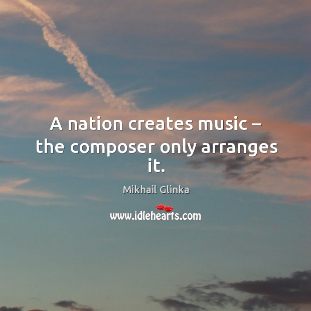 A nation creates music – the composer only arranges it. Image
