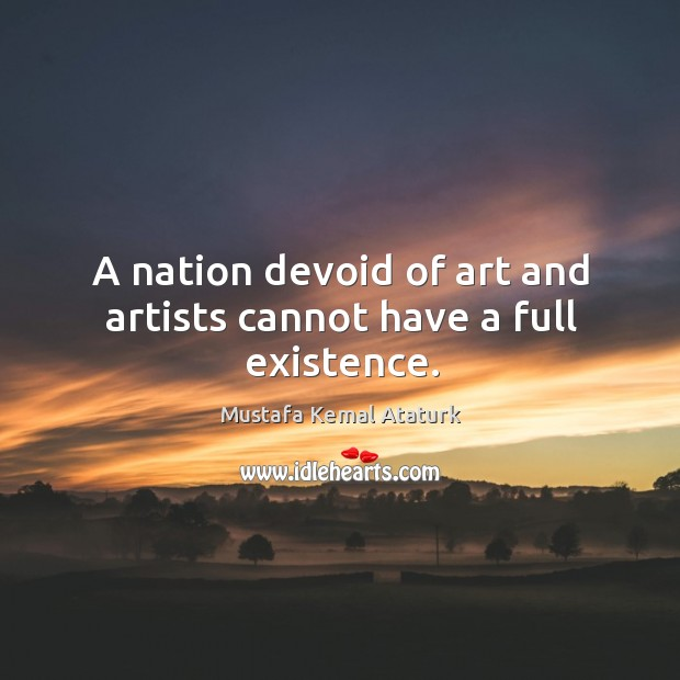 A nation devoid of art and artists cannot have a full existence. Mustafa Kemal Ataturk Picture Quote
