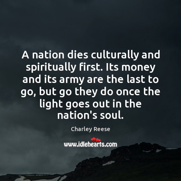A nation dies culturally and spiritually first. Its money and its army Charley Reese Picture Quote