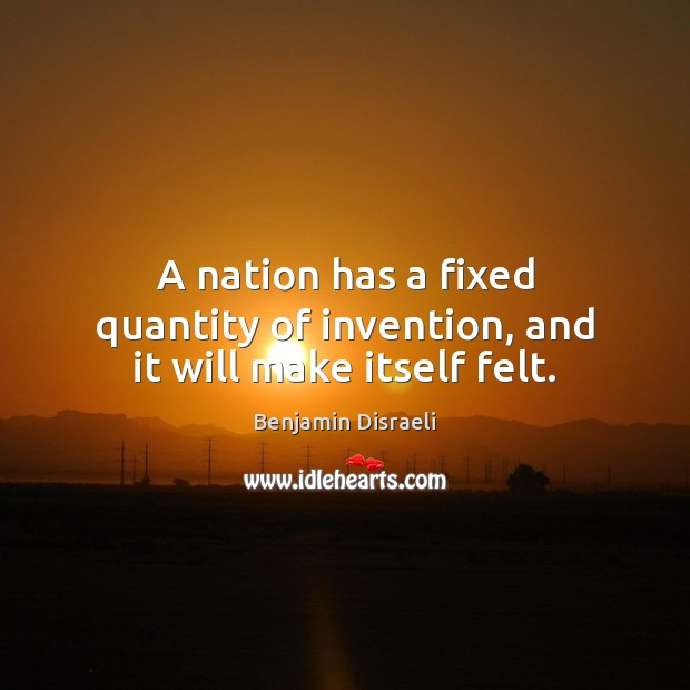 A nation has a fixed quantity of invention, and it will make itself felt. Benjamin Disraeli Picture Quote