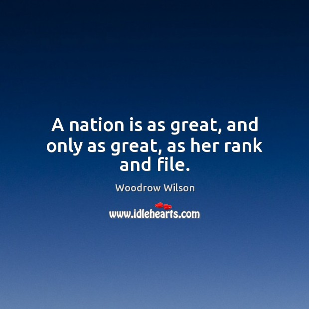 A nation is as great, and only as great, as her rank and file. Woodrow Wilson Picture Quote