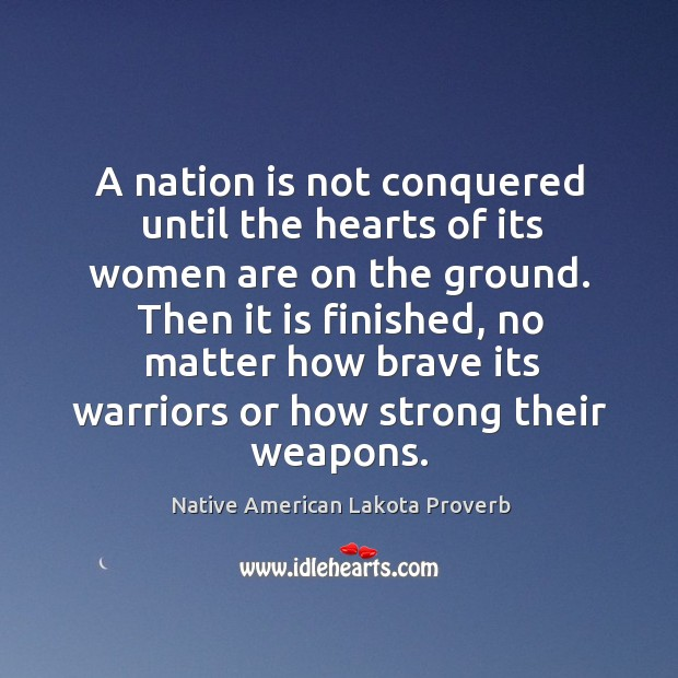 A nation is not conquered until the hearts of its women are on the ground. Native American Lakota Proverbs Image