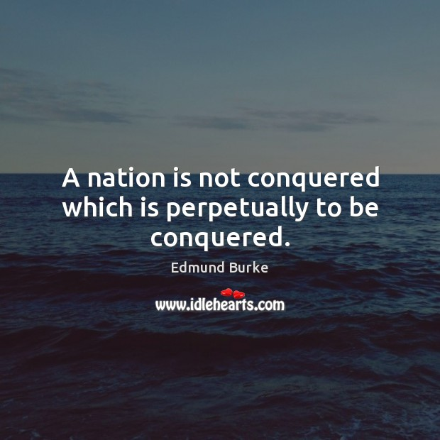 Image, A nation is not conquered which is perpetually to be conquered.