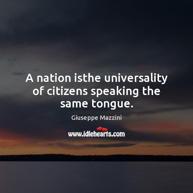 A nation isthe universality of citizens speaking the same tongue. Giuseppe Mazzini Picture Quote