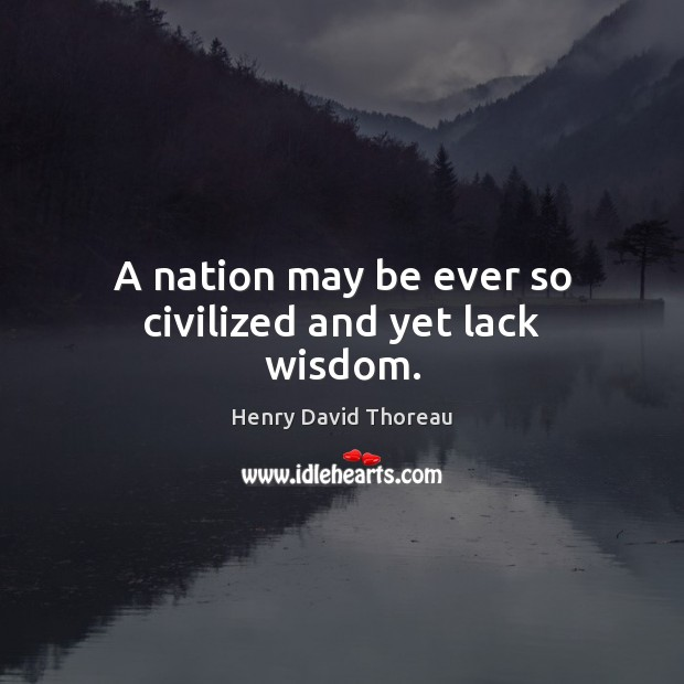 A nation may be ever so civilized and yet lack wisdom. Image