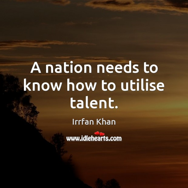 A nation needs to know how to utilise talent. Irrfan Khan Picture Quote