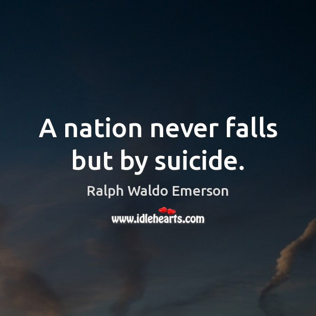 A nation never falls but by suicide. Ralph Waldo Emerson Picture Quote