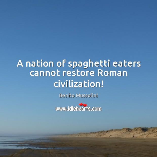 A nation of spaghetti eaters cannot restore Roman civilization! Image