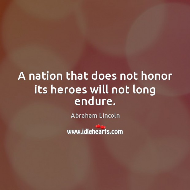 A nation that does not honor its heroes will not long endure. Abraham Lincoln Picture Quote