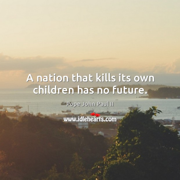 A nation that kills its own children has no future. Pope John Paul II Picture Quote