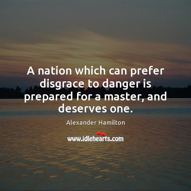 A nation which can prefer disgrace to danger is prepared for a master, and deserves one. Image