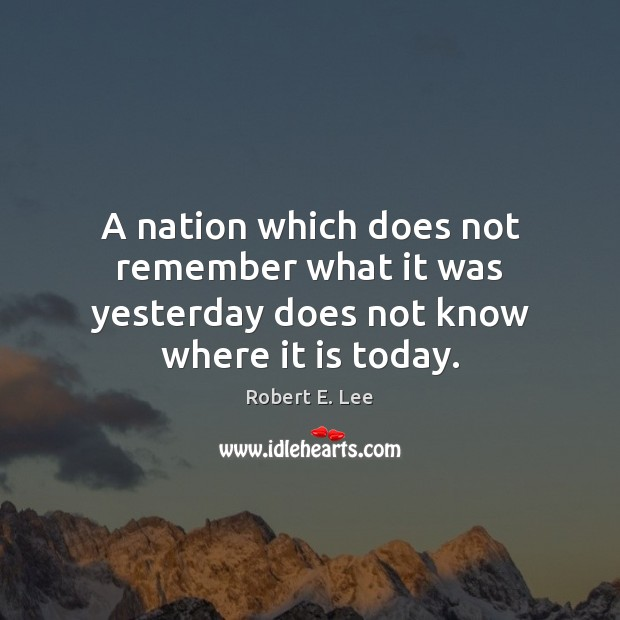 A nation which does not remember what it was yesterday does not know where it is today. Robert E. Lee Picture Quote