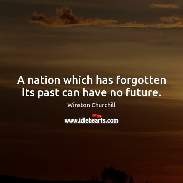 A nation which has forgotten its past can have no future. Image
