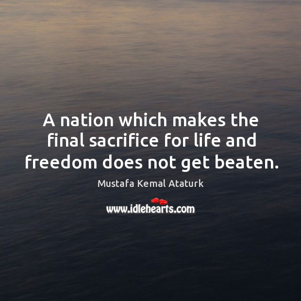 A nation which makes the final sacrifice for life and freedom does not get beaten. Mustafa Kemal Ataturk Picture Quote