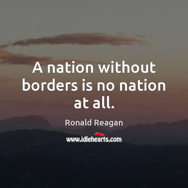 A nation without borders is no nation at all. Image