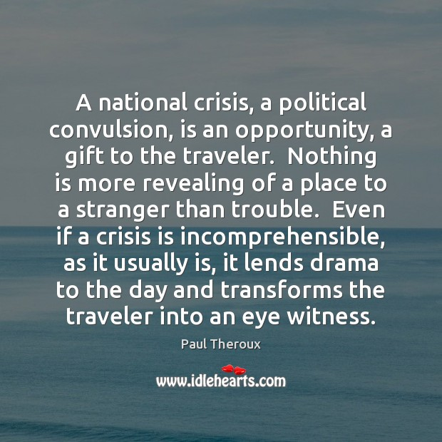 A national crisis, a political convulsion, is an opportunity, a gift to Paul Theroux Picture Quote