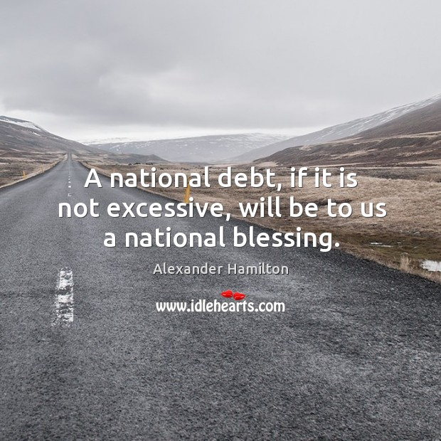 A national debt, if it is not excessive, will be to us a national blessing. Image