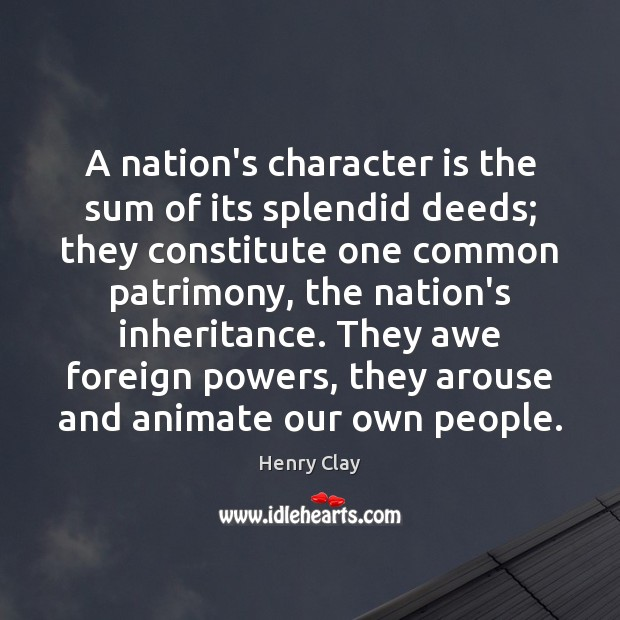 A nation's character is the sum of its splendid deeds; they constitute Image
