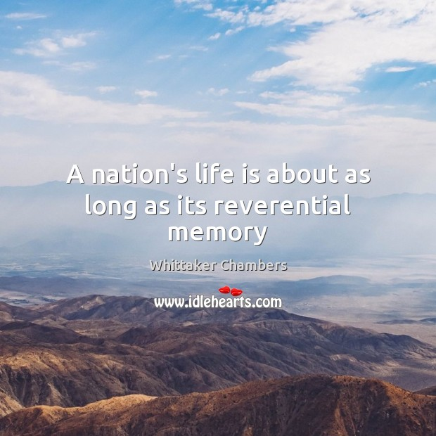A nation's life is about as long as its reverential memory Whittaker Chambers Picture Quote