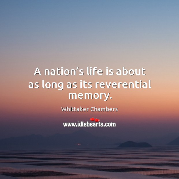 A nation's life is about as long as its reverential memory. Whittaker Chambers Picture Quote