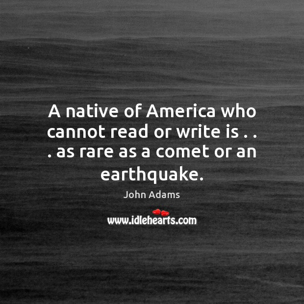 A native of America who cannot read or write is . . . as rare as a comet or an earthquake. John Adams Picture Quote