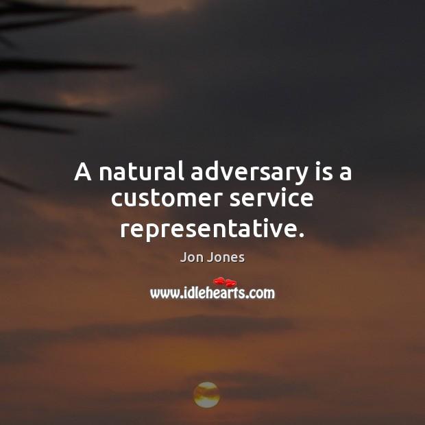 A natural adversary is a customer service representative. Jon Jones Picture Quote
