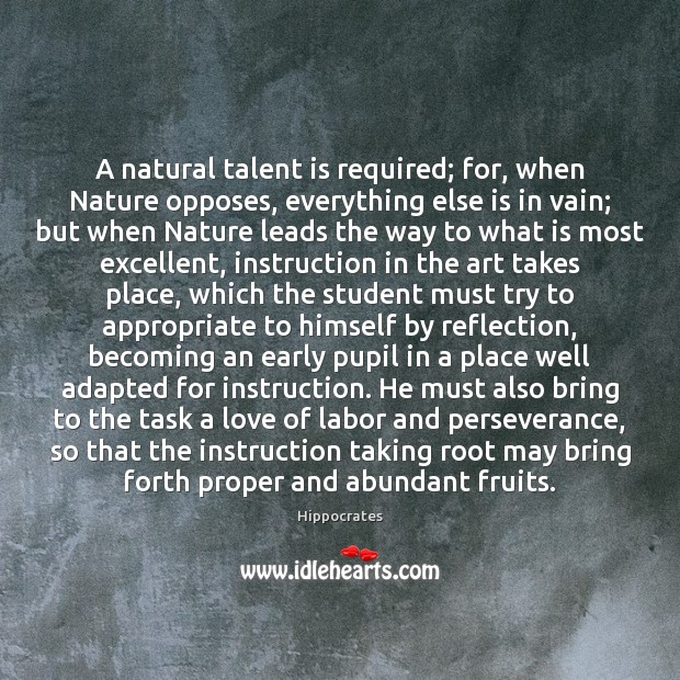 A natural talent is required; for, when Nature opposes, everything else is Hippocrates Picture Quote
