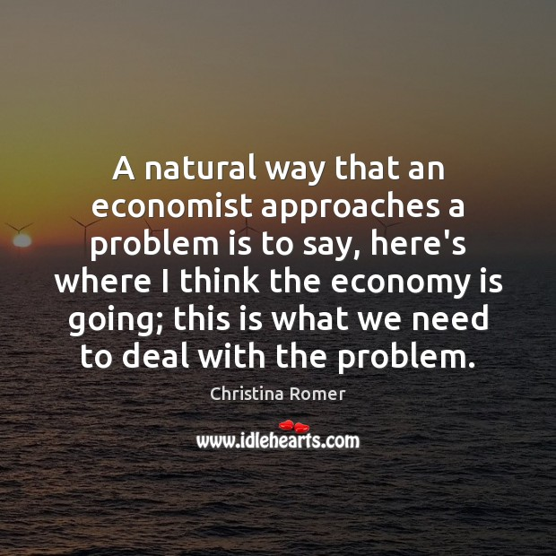 A natural way that an economist approaches a problem is to say, Christina Romer Picture Quote