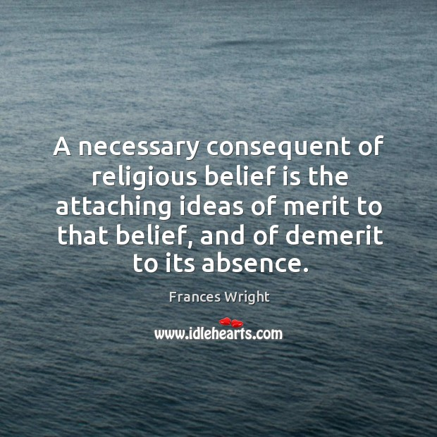 A necessary consequent of religious belief is the attaching ideas of merit to that belief, and of demerit to its absence. Image
