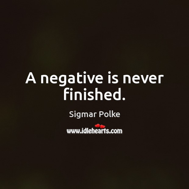 A negative is never finished. Image