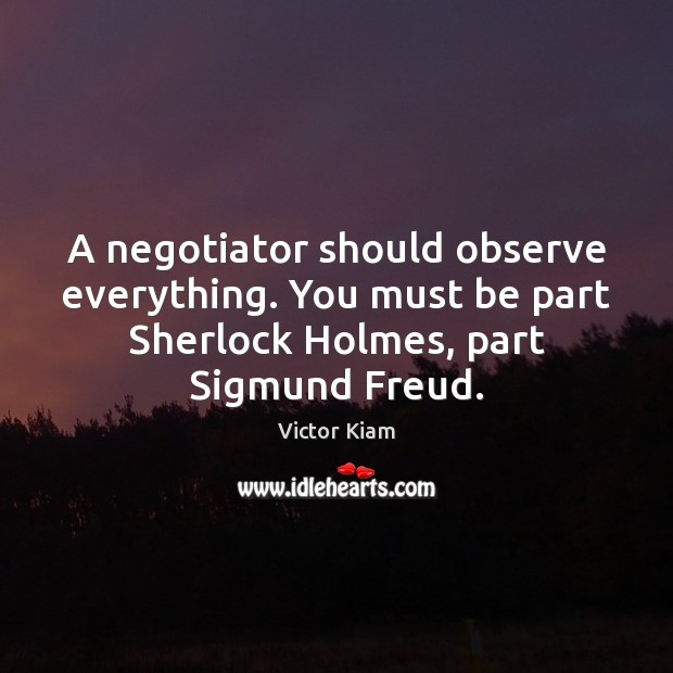 A negotiator should observe everything. You must be part Sherlock Holmes, part Victor Kiam Picture Quote