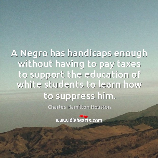 A Negro has handicaps enough without having to pay taxes to support Charles Hamilton Houston Picture Quote
