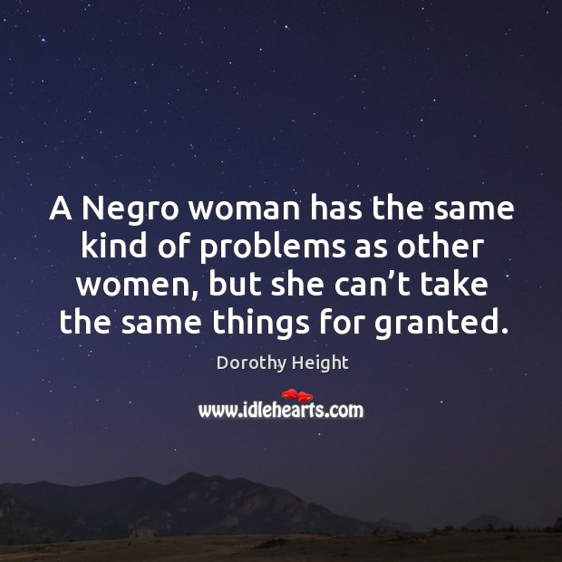 A negro woman has the same kind of problems as other women, but she can't take the same things for granted. Image